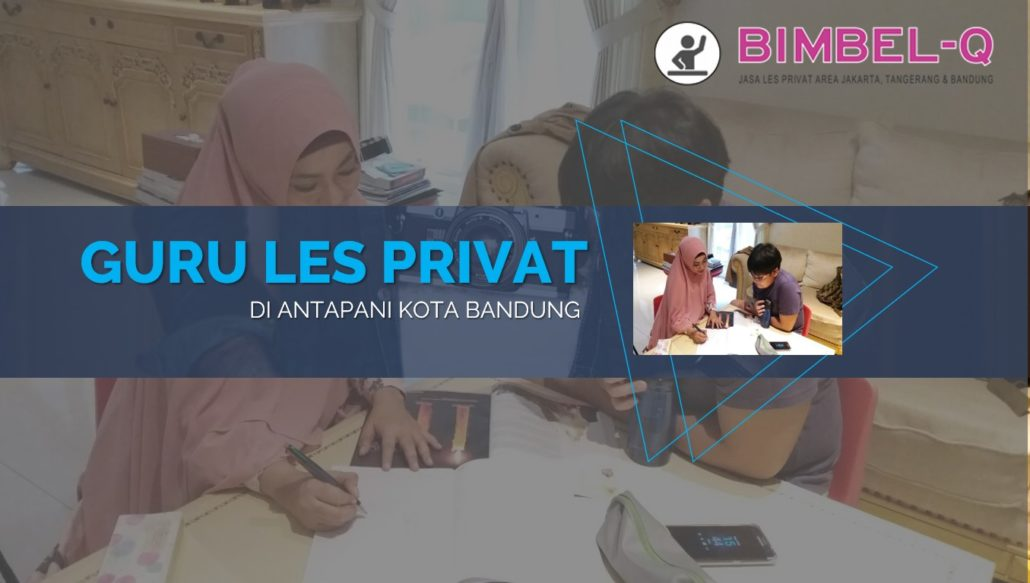 GURU LES PRIVAT DI ANTAPANI KOTA BANDUNG : INFO BIMBEL PRIVAT / SEMI PRIVAT